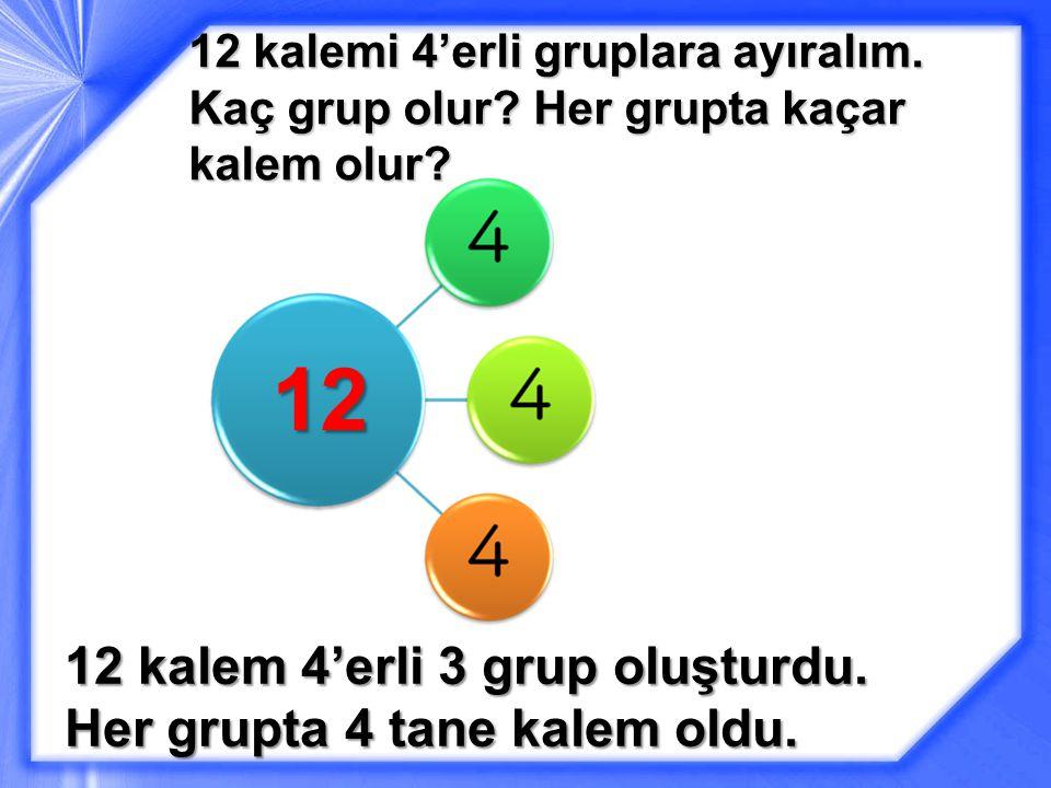 12 12 kalemi 4'erli gruplara ayıralım.Kaç grup olur.