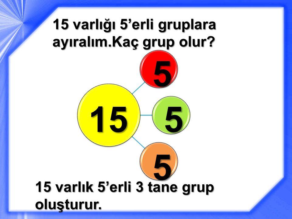 15 varlığı 5'erli gruplara ayıralım.Kaç grup olur? 15 5 5 5 15 varlık 5'erli 3 tane grup oluşturur.