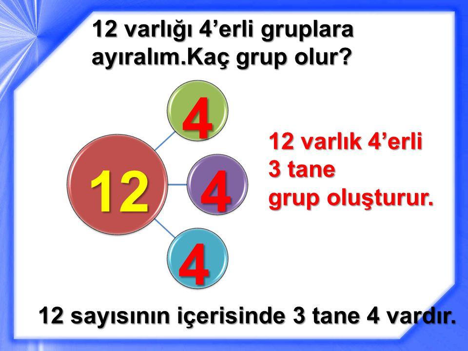 12 varlığı 4'erli gruplara ayıralım.Kaç grup olur.