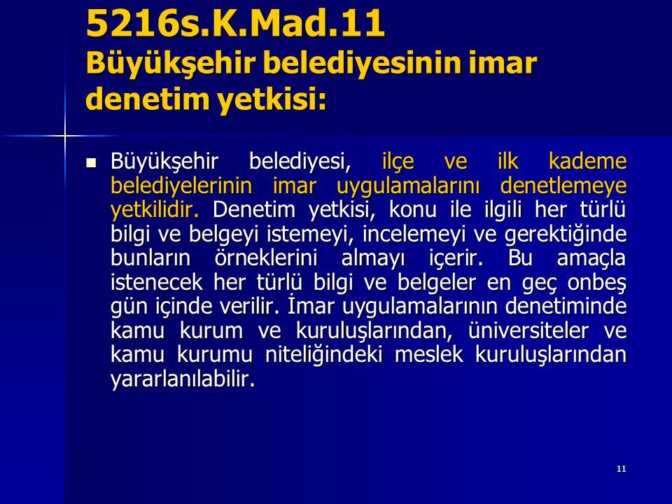5216s.K.Mad.11 Büyükşehir belediyesinin imar denetim yetkisi: Büyükşehir belediyesi, ilçe ve ilk kademe belediyelerinin imar uygulamalarını denetlemeye yetkilidir.