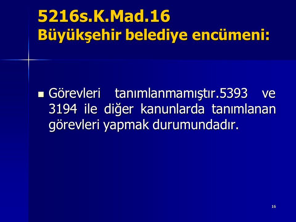 5216s.K.Mad.16 Büyükşehir belediye encümeni: Görevleri tanımlanmamıştır.5393 ve 3194 ile diğer kanunlarda tanımlanan görevleri yapmak durumundadır.