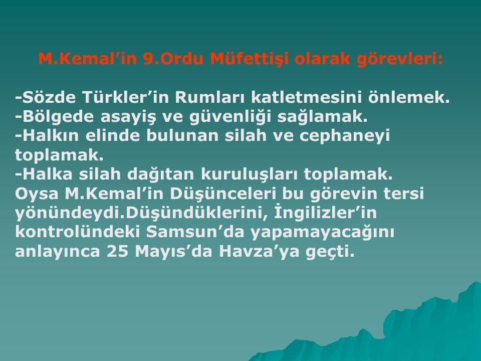 Mustafa Kemal'in Samsun'a çıkışı.(19 Mayıs 1919) Anadolu işgallerinin başlaması üzerine,Doğu Karadeniz'de Pontus Rumlarıyla mücadele eden Türkler'in başarılı olmaları İtilaf devletlerini rahatsız etti.İstanbul hükümetinden bu olayların durdurulmasını istedi.Bunun üzerine İstanbul hükümeti 9.ordu müfettişi olarak Mustafa Kemal'i Samsun'a gönderdi.Amaç,M.Kemal'i merkezden uzaklaştırmaktır.