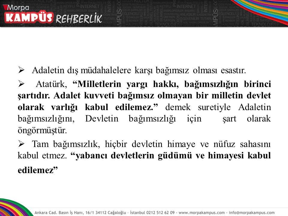 """ Adaletin dış müdahalelere karşı bağımsız olması esastır.  Atatürk, """"Milletlerin yargı hakkı, bağımsızlığın birinci şartıdır. Adalet kuvveti bağımsı"""