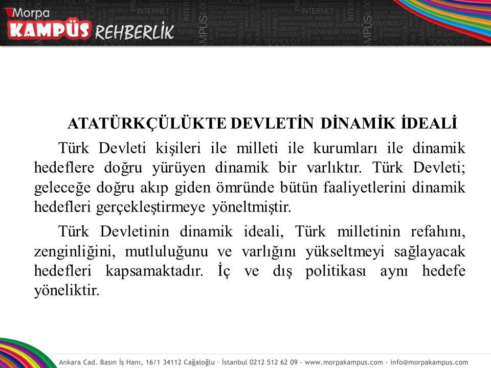 ATATÜRKÇÜLÜKTE DEVLETİN DİNAMİK İDEALİ Türk Devleti kişileri ile milleti ile kurumları ile dinamik hedeflere doğru yürüyen dinamik bir varlıktır. Türk