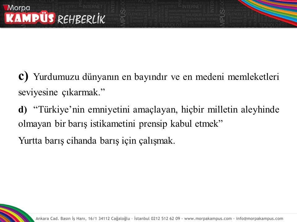 """c) Yurdumuzu dünyanın en bayındır ve en medeni memleketleri seviyesine çıkarmak."""" d) """"Türkiye'nin emniyetini amaçlayan, hiçbir milletin aleyhinde olma"""