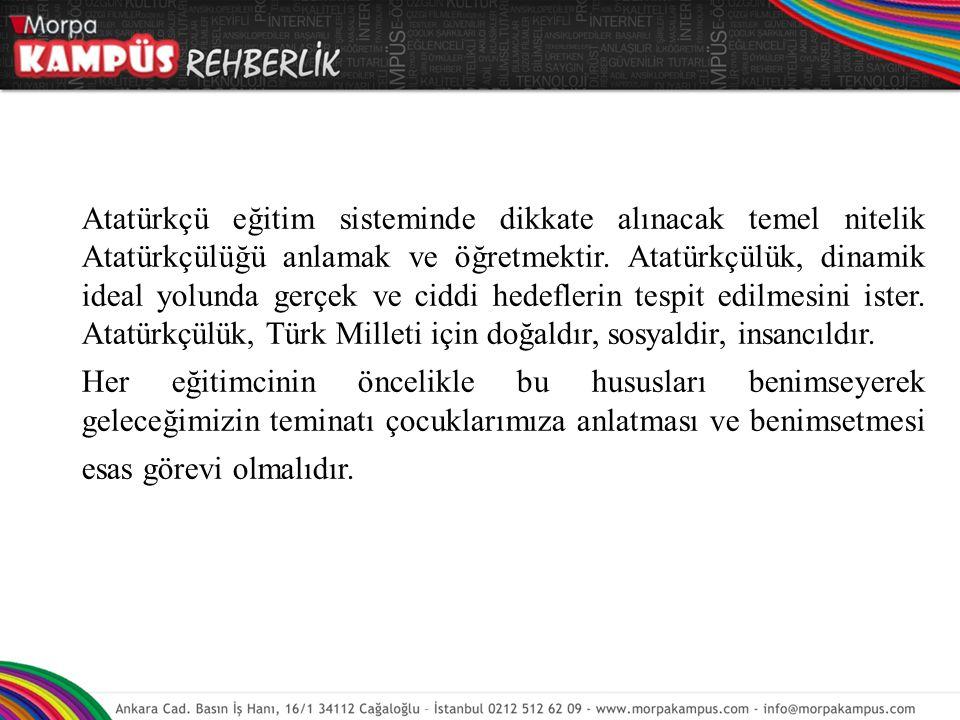 Atatürkçü eğitim sisteminde dikkate alınacak temel nitelik Atatürkçülüğü anlamak ve öğretmektir. Atatürkçülük, dinamik ideal yolunda gerçek ve ciddi h