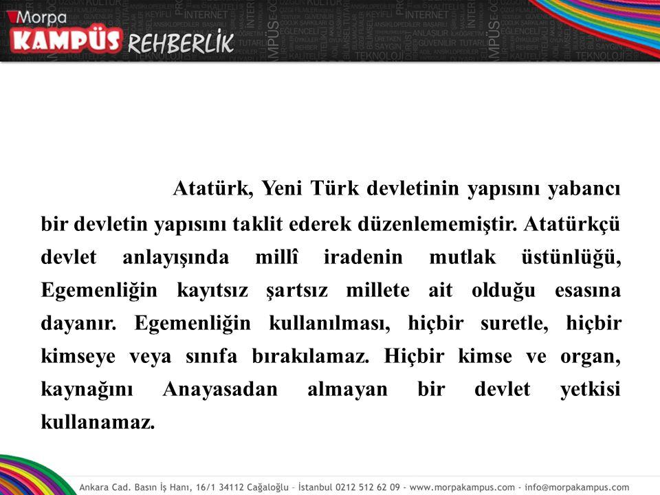 Atatürk, Yeni Türk devletinin yapısını yabancı bir devletin yapısını taklit ederek düzenlememiştir. Atatürkçü devlet anlayışında millî iradenin mutlak