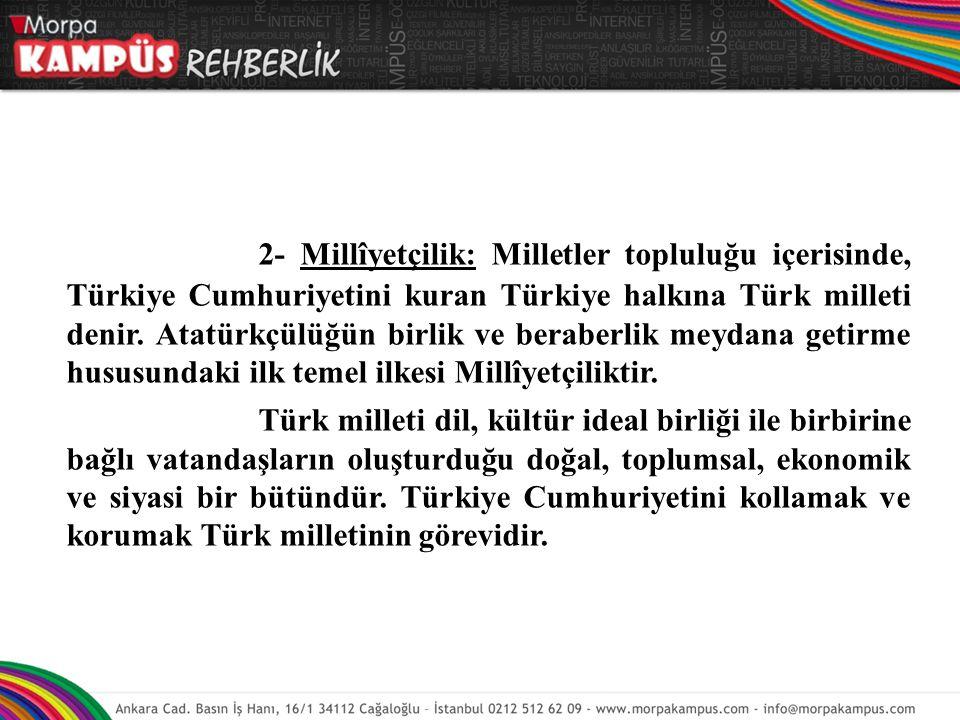 2- Millîyetçilik: Milletler topluluğu içerisinde, Türkiye Cumhuriyetini kuran Türkiye halkına Türk milleti denir. Atatürkçülüğün birlik ve beraberlik