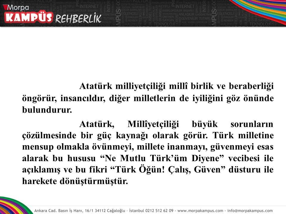Atatürk milliyetçiliği millî birlik ve beraberliği öngörür, insancıldır, diğer milletlerin de iyiliğini göz önünde bulundurur. Atatürk, Millîyetçiliği