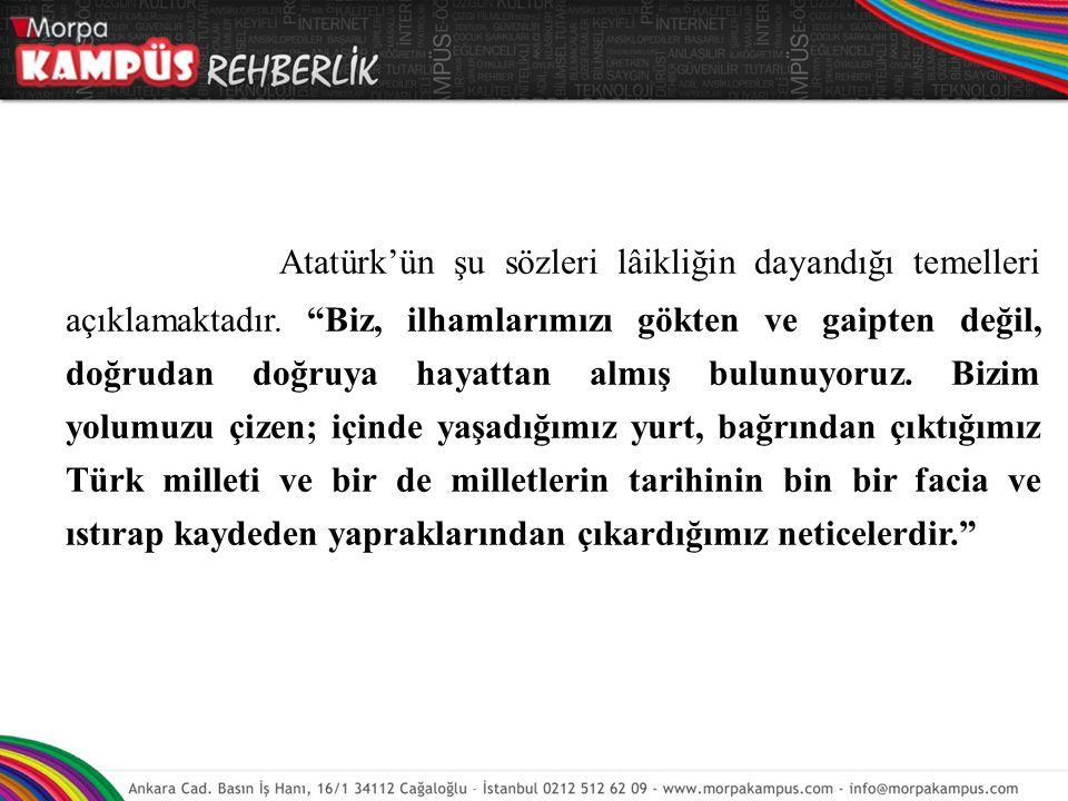 """Atatürk'ün şu sözleri lâikliğin dayandığı temelleri açıklamaktadır. """"Biz, ilhamlarımızı gökten ve gaipten değil, doğrudan doğruya hayattan almış bulun"""