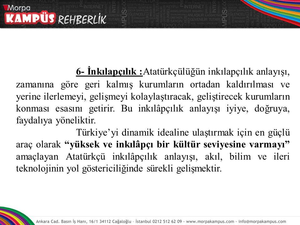 6- İnkılapçılık :Atatürkçülüğün inkılapçılık anlayışı, zamanına göre geri kalmış kurumların ortadan kaldırılması ve yerine ilerlemeyi, gelişmeyi kolay