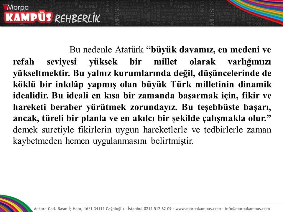 """Bu nedenle Atatürk """"büyük davamız, en medeni ve refah seviyesi yüksek bir millet olarak varlığımızı yükseltmektir. Bu yalnız kurumlarında değil, düşün"""