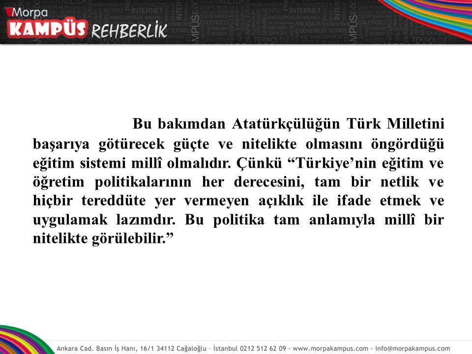 """Bu bakımdan Atatürkçülüğün Türk Milletini başarıya götürecek güçte ve nitelikte olmasını öngördüğü eğitim sistemi millî olmalıdır. Çünkü """"Türkiye'nin"""