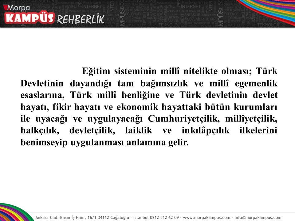 Eğitim sisteminin millî nitelikte olması; Türk Devletinin dayandığı tam bağımsızlık ve millî egemenlik esaslarına, Türk millî benliğine ve Türk devlet