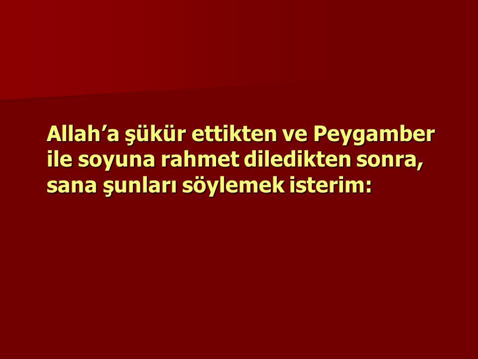 Allah'a şükür ettikten ve Peygamber ile soyuna rahmet diledikten sonra, sana şunları söylemek isterim: