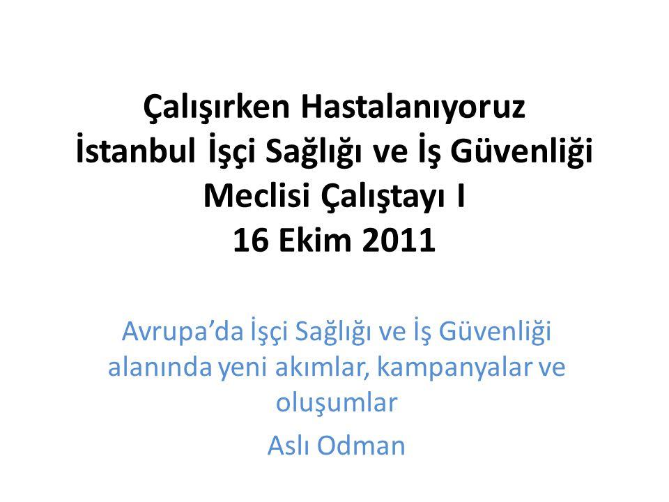 Çalışırken Hastalanıyoruz İstanbul İşçi Sağlığı ve İş Güvenliği Meclisi Çalıştayı I 16 Ekim 2011 Avrupa'da İşçi Sağlığı ve İş Güvenliği alanında yeni akımlar, kampanyalar ve oluşumlar Aslı Odman