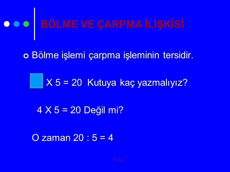 Ruzun BÖLME VE ÇARPMA İLİŞKİSİ Bölme işlemi çarpma işleminin tersidir. X 5 = 20 Kutuya kaç yazmalıyız? 4 X 5 = 20 Değil mi? O zaman 20 : 5 = 4
