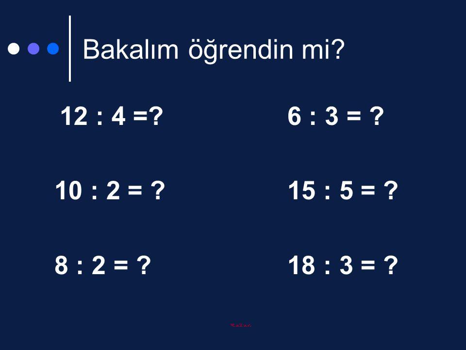 Ruzun Bakalım öğrendin mi? 12 : 4 =?6 : 3 = ? 10 : 2 = ?15 : 5 = ? 8 : 2 = ?18 : 3 = ?