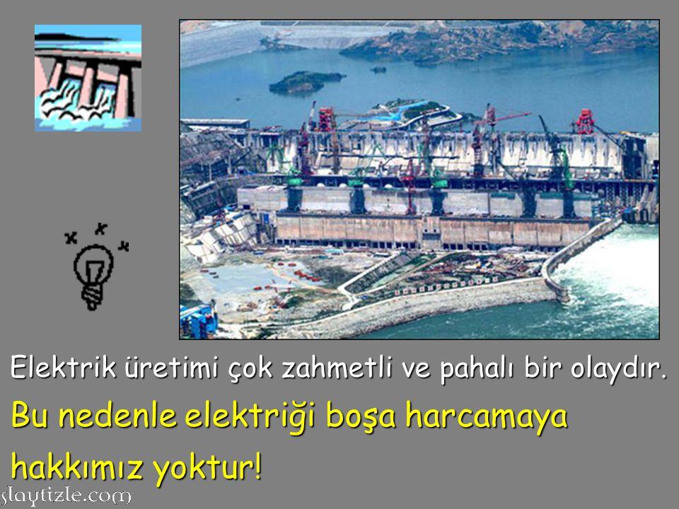Elektrik üretimi çok zahmetli ve pahalı bir olaydır. Bu nedenle elektriği boşa harcamaya hakkımız yoktur!