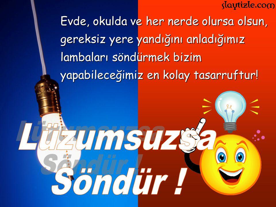 Evde, okulda ve her nerde olursa olsun, gereksiz yere yandığını anladığımız lambaları söndürmek bizim yapabileceğimiz en kolay tasarruftur!