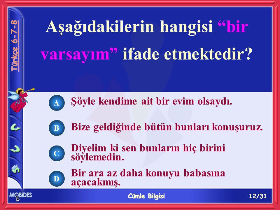 12/31 Cümle Bilgisi A B C D Aşağıdakilerin hangisi bir varsayım ifade etmektedir.