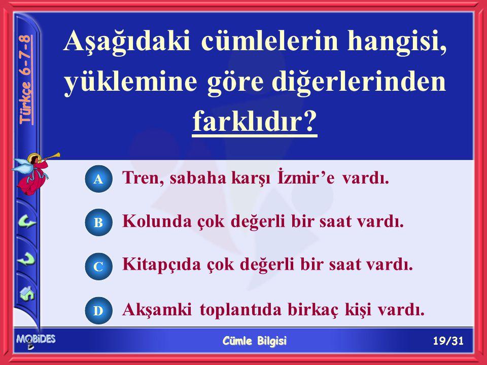 19/31 Cümle Bilgisi A B C D Aşağıdaki cümlelerin hangisi, yüklemine göre diğerlerinden farklıdır.