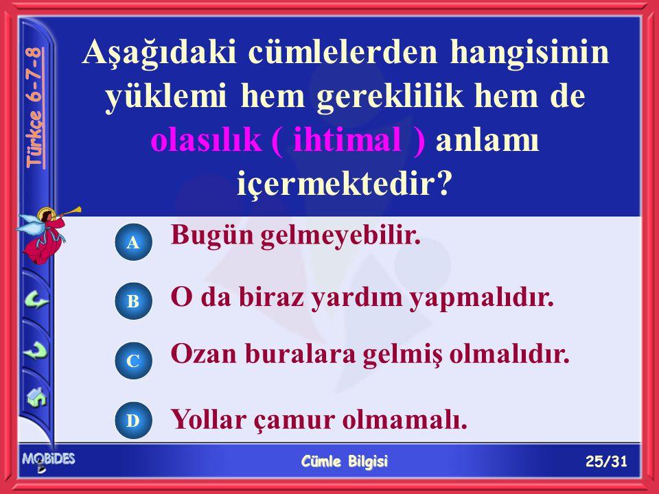 25/31 Cümle Bilgisi A B C D Aşağıdaki cümlelerden hangisinin yüklemi hem gereklilik hem de olasılık ( ihtimal ) anlamı içermektedir.