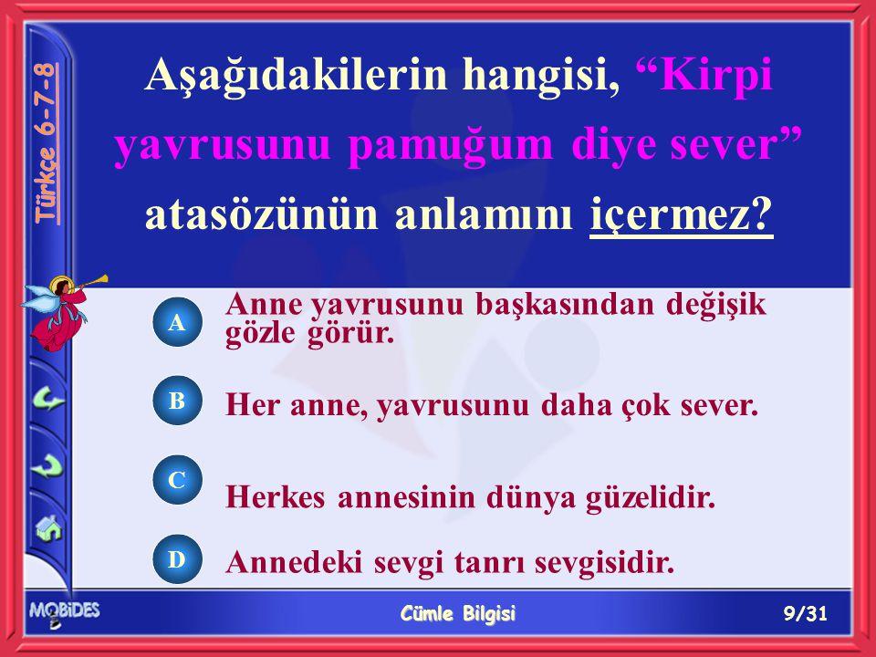 9/31 Cümle Bilgisi A B C D Aşağıdakilerin hangisi, Kirpi yavrusunu pamuğum diye sever atasözünün anlamını içermez.