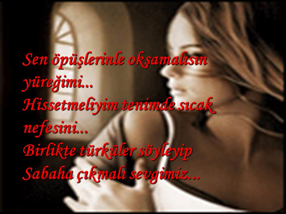 Sen öpüşlerinle okşamalısın yüreğimi...Hissetmeliyim tenimde sıcak nefesini...
