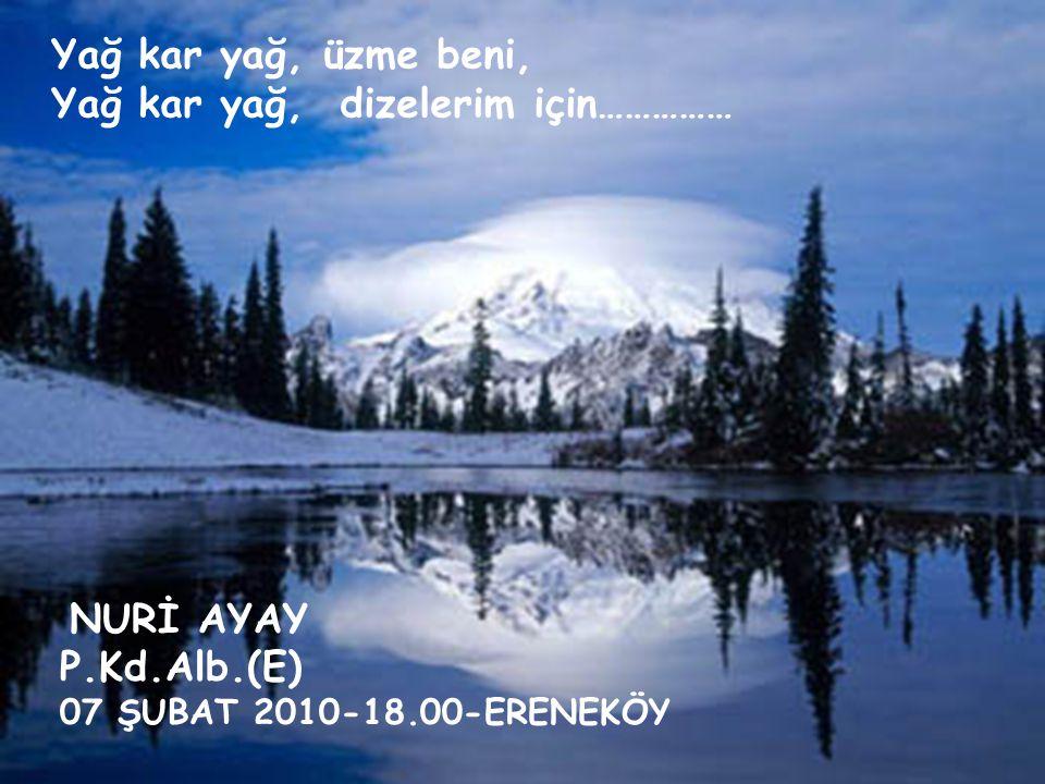 Yağ kar yağ, üzme beni, Yağ kar yağ, dizelerim için…………… NURİ AYAY P.Kd.Alb.(E) 07 ŞUBAT 2010-18.00-ERENEKÖY