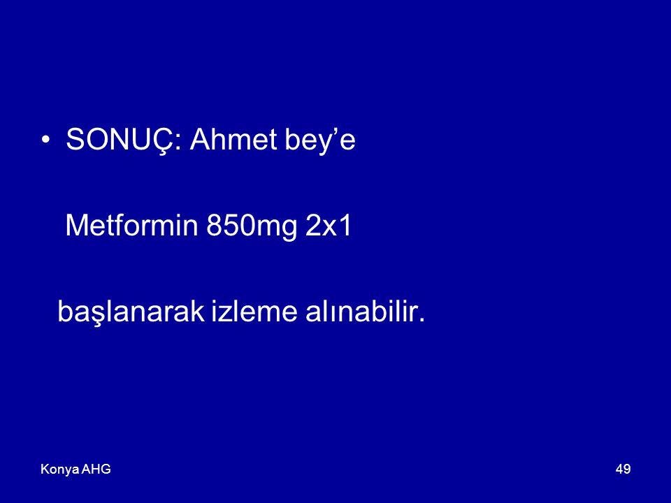 Konya AHG49 SONUÇ: Ahmet bey'e Metformin 850mg 2x1 başlanarak izleme alınabilir.
