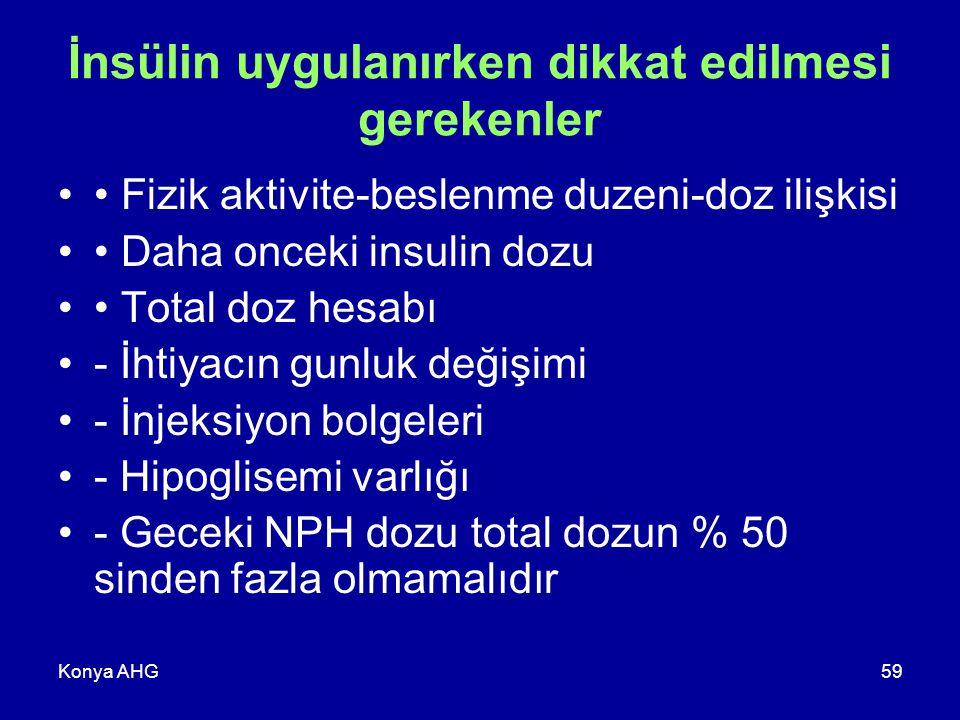 Konya AHG59 İnsülin uygulanırken dikkat edilmesi gerekenler Fizik aktivite-beslenme duzeni-doz ilişkisi Daha onceki insulin dozu Total doz hesabı - İhtiyacın gunluk değişimi - İnjeksiyon bolgeleri - Hipoglisemi varlığı - Geceki NPH dozu total dozun % 50 sinden fazla olmamalıdır