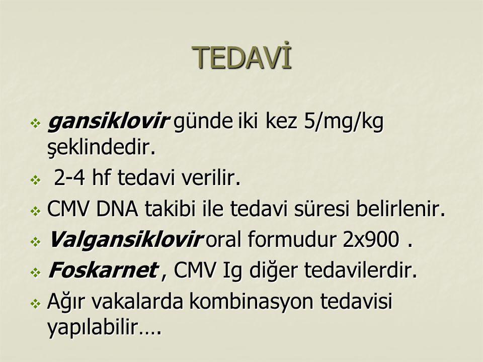 TEDAVİ  gansiklovir günde iki kez 5/mg/kg şeklindedir.  2-4 hf tedavi verilir.  CMV DNA takibi ile tedavi süresi belirlenir.  Valgansiklovir oral