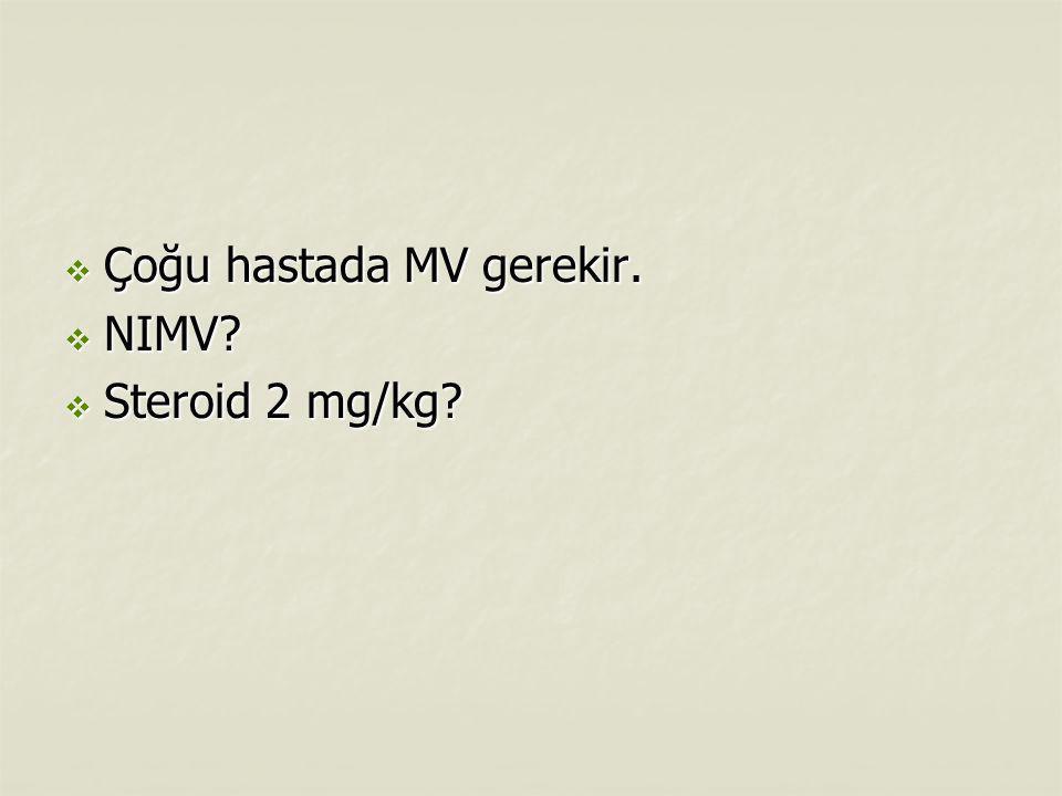  Çoğu hastada MV gerekir.  NIMV?  Steroid 2 mg/kg?