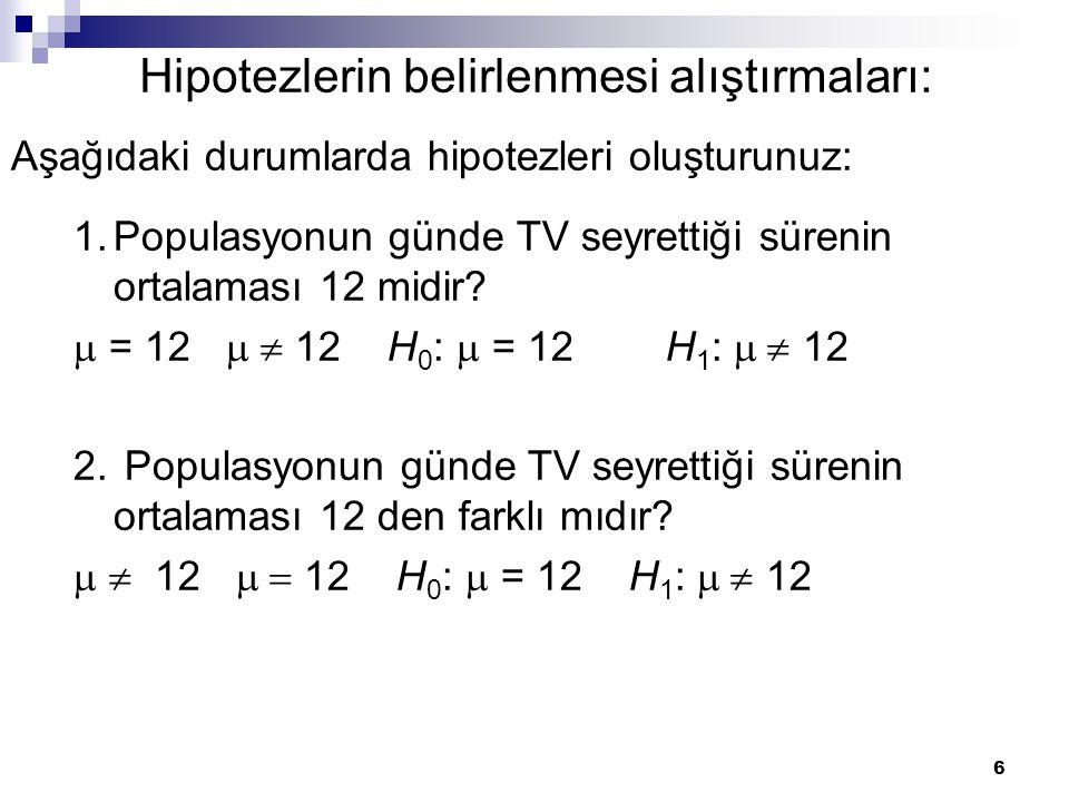 6 Hipotezlerin belirlenmesi alıştırmaları: 1.Populasyonun günde TV seyrettiği sürenin ortalaması 12 midir?  = 12   12 H 0 :  = 12 H 1 :  12 2.