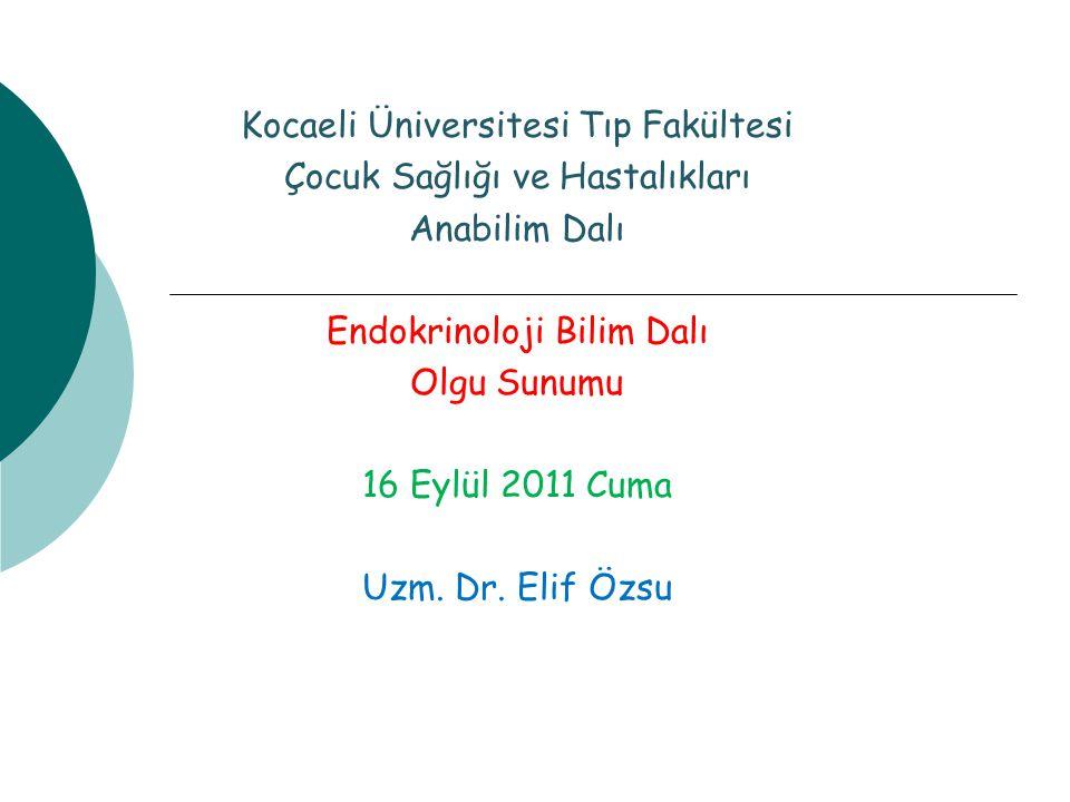 Kocaeli Üniversitesi Tıp Fakültesi Çocuk Sağlığı ve Hastalıkları Anabilim Dalı Endokrinoloji Bilim Dalı Olgu Sunumu 16 Eylül 2011 Cuma Uzm. Dr. Elif Ö
