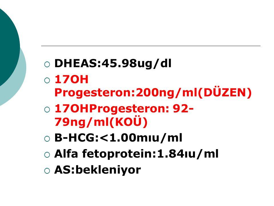  DHEAS:45.98ug/dl  17OH Progesteron:200ng/ml(DÜZEN)  17OHProgesteron: 92- 79ng/ml(KOÜ)  B-HCG:<1.00mıu/ml  Alfa fetoprotein:1.84ıu/ml  AS:beklen