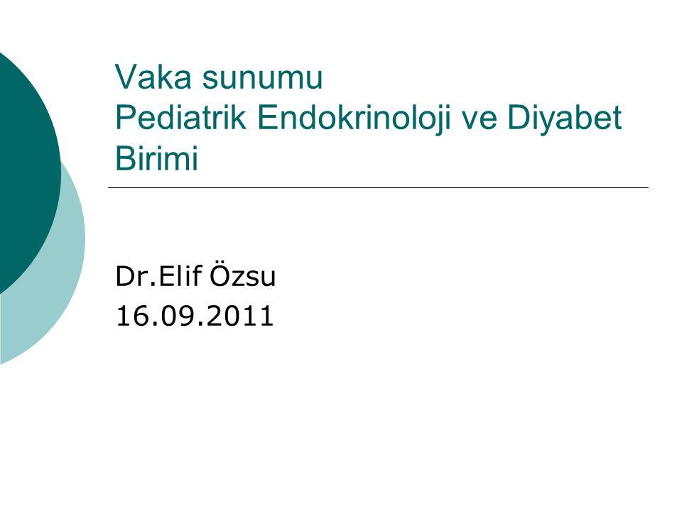 Vaka sunumu Pediatrik Endokrinoloji ve Diyabet Birimi Dr.Elif Özsu 16.09.2011