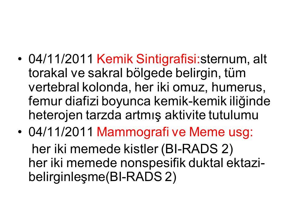 04/11/2011 Kemik Sintigrafisi:sternum, alt torakal ve sakral bölgede belirgin, tüm vertebral kolonda, her iki omuz, humerus, femur diafizi boyunca kemik-kemik iliğinde heterojen tarzda artmış aktivite tutulumu 04/11/2011 Mammografi ve Meme usg: her iki memede kistler (BI-RADS 2) her iki memede nonspesifik duktal ektazi- belirginleşme(BI-RADS 2)
