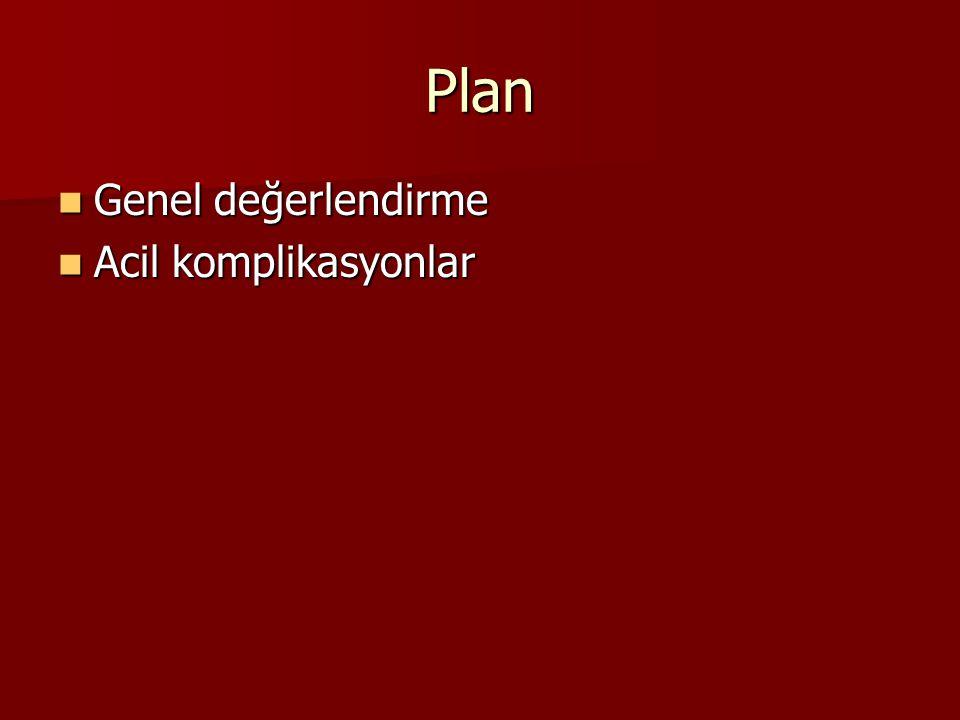 Plan Genel değerlendirme Genel değerlendirme Acil komplikasyonlar Acil komplikasyonlar