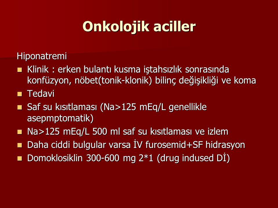 Onkolojik aciller Hiponatremi Klinik : erken bulantı kusma iştahsızlık sonrasında konfüzyon, nöbet(tonik-klonik) bilinç değişikliği ve koma Klinik : erken bulantı kusma iştahsızlık sonrasında konfüzyon, nöbet(tonik-klonik) bilinç değişikliği ve koma Tedavi Tedavi Saf su kısıtlaması (Na>125 mEq/L genellikle asepmptomatik) Saf su kısıtlaması (Na>125 mEq/L genellikle asepmptomatik) Na>125 mEq/L 500 ml saf su kısıtlaması ve izlem Na>125 mEq/L 500 ml saf su kısıtlaması ve izlem Daha ciddi bulgular varsa İV furosemid+SF hidrasyon Daha ciddi bulgular varsa İV furosemid+SF hidrasyon Domoklosiklin 300-600 mg 2*1 (drug indused Dİ) Domoklosiklin 300-600 mg 2*1 (drug indused Dİ)