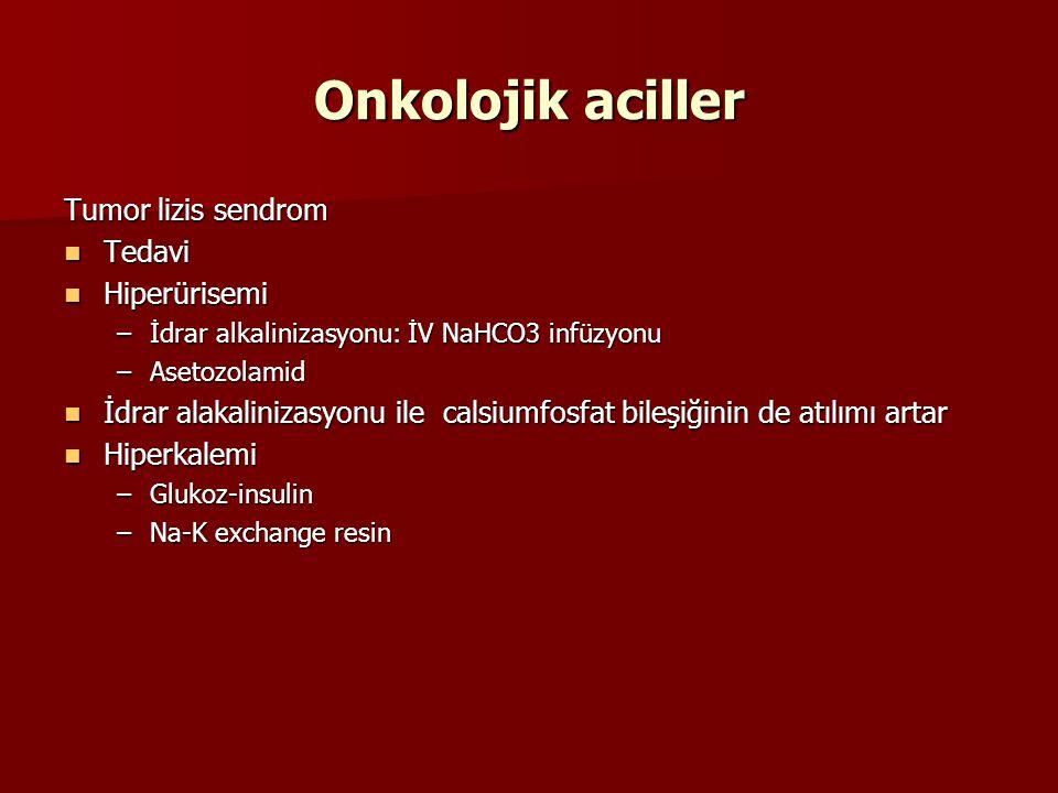 Onkolojik aciller Tumor lizis sendrom Tedavi Tedavi Hiperürisemi Hiperürisemi –İdrar alkalinizasyonu: İV NaHCO3 infüzyonu –Asetozolamid İdrar alakalinizasyonu ile calsiumfosfat bileşiğinin de atılımı artar İdrar alakalinizasyonu ile calsiumfosfat bileşiğinin de atılımı artar Hiperkalemi Hiperkalemi –Glukoz-insulin –Na-K exchange resin