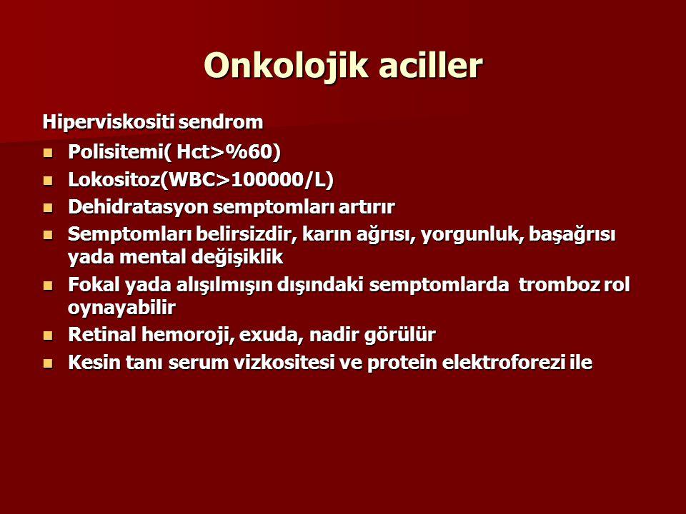 Onkolojik aciller Hiperviskositi sendrom Polisitemi( Hct>%60) Polisitemi( Hct>%60) Lokositoz(WBC>100000/L) Lokositoz(WBC>100000/L) Dehidratasyon semptomları artırır Dehidratasyon semptomları artırır Semptomları belirsizdir, karın ağrısı, yorgunluk, başağrısı yada mental değişiklik Semptomları belirsizdir, karın ağrısı, yorgunluk, başağrısı yada mental değişiklik Fokal yada alışılmışın dışındaki semptomlarda tromboz rol oynayabilir Fokal yada alışılmışın dışındaki semptomlarda tromboz rol oynayabilir Retinal hemoroji, exuda, nadir görülür Retinal hemoroji, exuda, nadir görülür Kesin tanı serum vizkositesi ve protein elektroforezi ile Kesin tanı serum vizkositesi ve protein elektroforezi ile