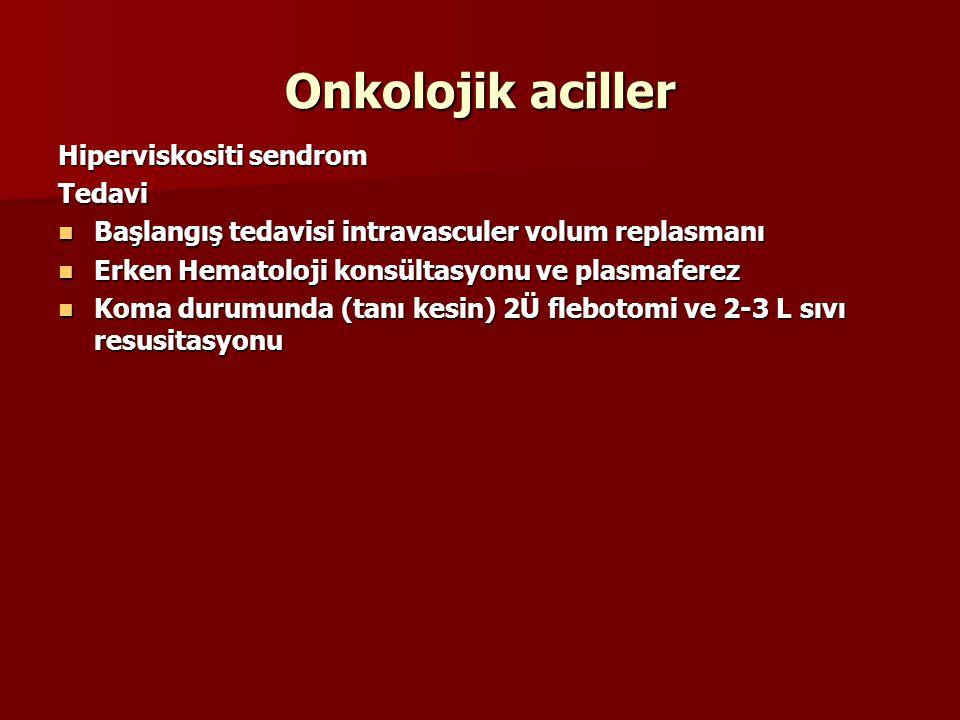 Onkolojik aciller Hiperviskositi sendrom Tedavi Başlangış tedavisi intravasculer volum replasmanı Başlangış tedavisi intravasculer volum replasmanı Erken Hematoloji konsültasyonu ve plasmaferez Erken Hematoloji konsültasyonu ve plasmaferez Koma durumunda (tanı kesin) 2Ü flebotomi ve 2-3 L sıvı resusitasyonu Koma durumunda (tanı kesin) 2Ü flebotomi ve 2-3 L sıvı resusitasyonu