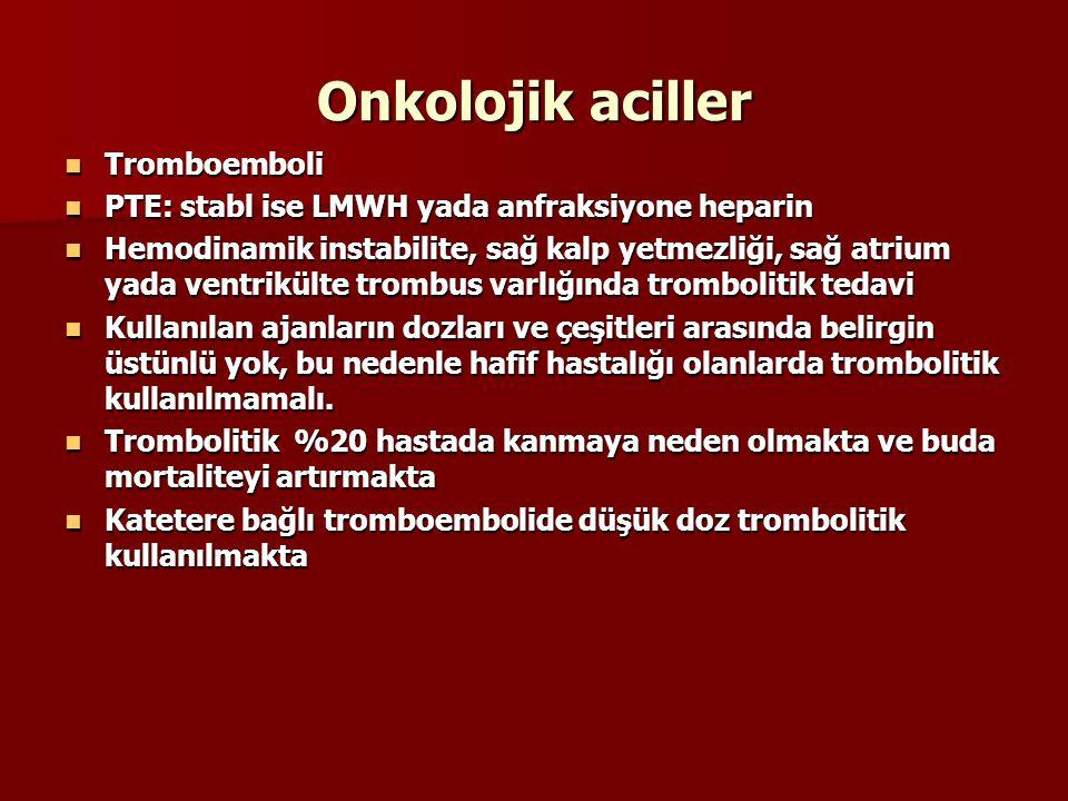 Onkolojik aciller Tromboemboli Tromboemboli PTE: stabl ise LMWH yada anfraksiyone heparin PTE: stabl ise LMWH yada anfraksiyone heparin Hemodinamik instabilite, sağ kalp yetmezliği, sağ atrium yada ventrikülte trombus varlığında trombolitik tedavi Hemodinamik instabilite, sağ kalp yetmezliği, sağ atrium yada ventrikülte trombus varlığında trombolitik tedavi Kullanılan ajanların dozları ve çeşitleri arasında belirgin üstünlü yok, bu nedenle hafif hastalığı olanlarda trombolitik kullanılmamalı.