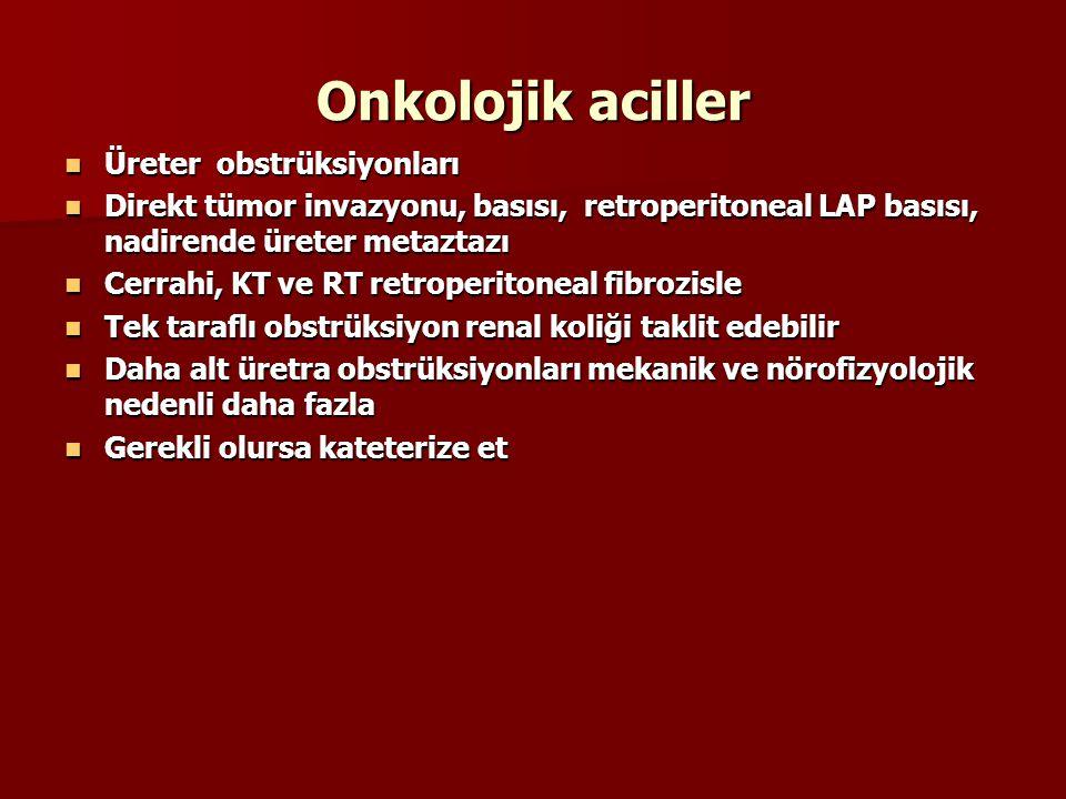 Onkolojik aciller Üreter obstrüksiyonları Üreter obstrüksiyonları Direkt tümor invazyonu, basısı, retroperitoneal LAP basısı, nadirende üreter metaztazı Direkt tümor invazyonu, basısı, retroperitoneal LAP basısı, nadirende üreter metaztazı Cerrahi, KT ve RT retroperitoneal fibrozisle Cerrahi, KT ve RT retroperitoneal fibrozisle Tek taraflı obstrüksiyon renal koliği taklit edebilir Tek taraflı obstrüksiyon renal koliği taklit edebilir Daha alt üretra obstrüksiyonları mekanik ve nörofizyolojik nedenli daha fazla Daha alt üretra obstrüksiyonları mekanik ve nörofizyolojik nedenli daha fazla Gerekli olursa kateterize et Gerekli olursa kateterize et