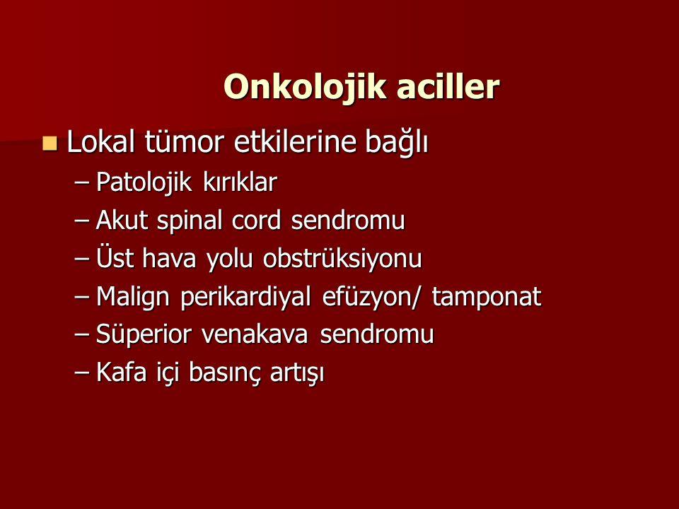 Onkolojik aciller Onkolojik aciller Lokal tümor etkilerine bağlı Lokal tümor etkilerine bağlı –Patolojik kırıklar –Akut spinal cord sendromu –Üst hava yolu obstrüksiyonu –Malign perikardiyal efüzyon/ tamponat –Süperior venakava sendromu –Kafa içi basınç artışı