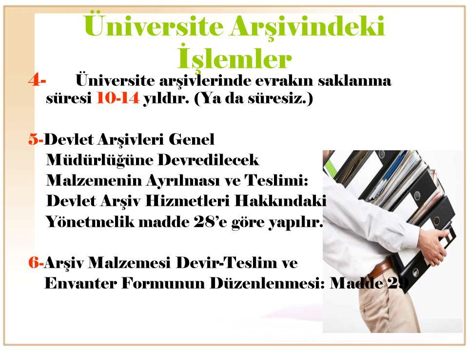Üniversite Arşivindeki İşlemler 4- Üniversite arşivlerinde evrakın saklanma süresi 10-14 yıldır. (Ya da süresiz.) 5-Devlet Arşivleri Genel Müdürlüğüne