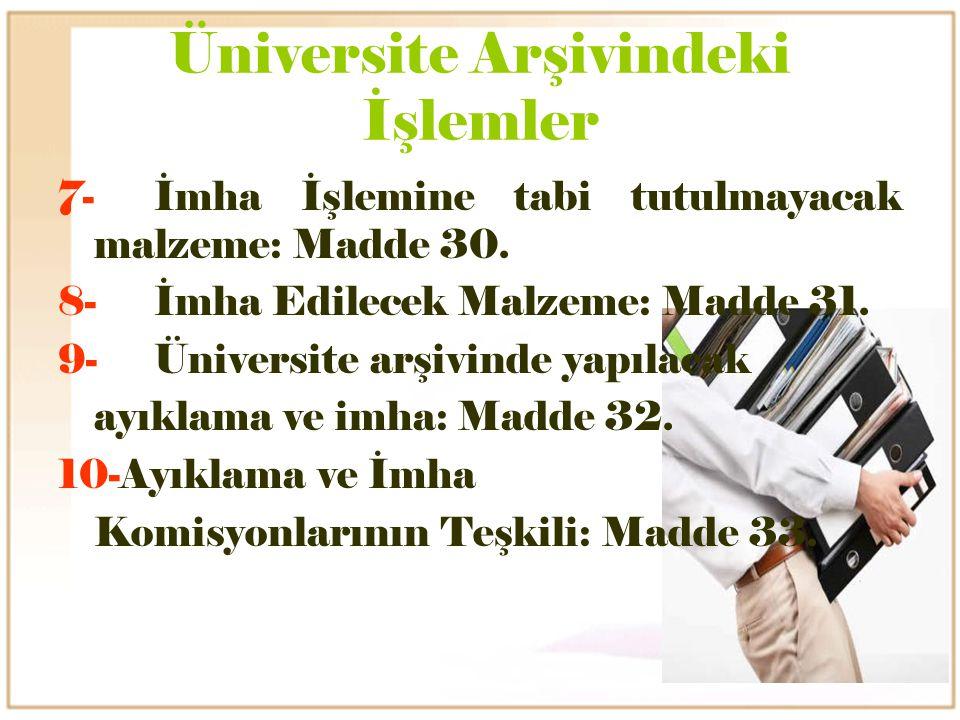 Üniversite Arşivindeki İşlemler 7-İmha İşlemine tabi tutulmayacak malzeme: Madde 30. 8-İmha Edilecek Malzeme: Madde 31. 9-Üniversite arşivinde yapılac
