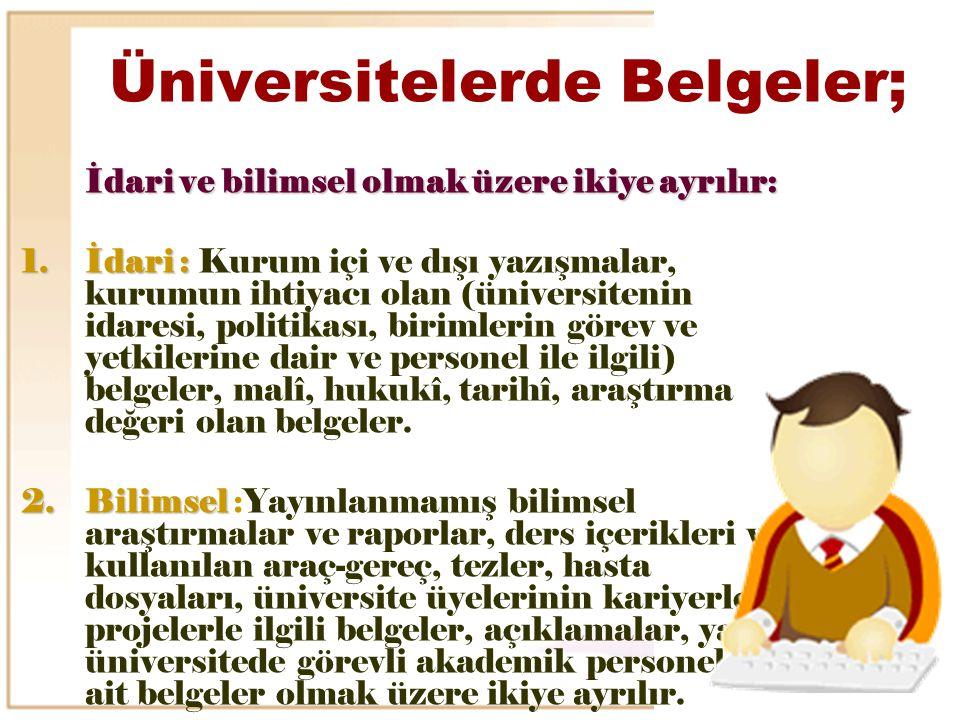 Üniversitelerde Belgeler; İdari ve bilimsel olmak üzere ikiye ayrılır: 1.İdari : 1.İdari : Kurum içi ve dışı yazışmalar, kurumun ihtiyacı olan (üniver